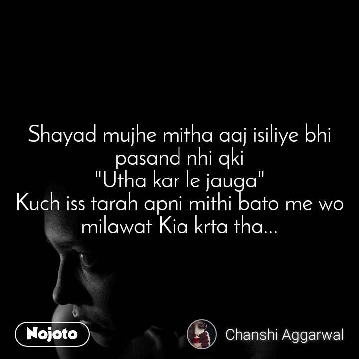 """Shayad mujhe mitha aaj isiliye bhi pasand nhi qki """"Utha kar le jauga"""" Kuch iss tarah apni mithi bato me wo milawat Kia krta tha..."""