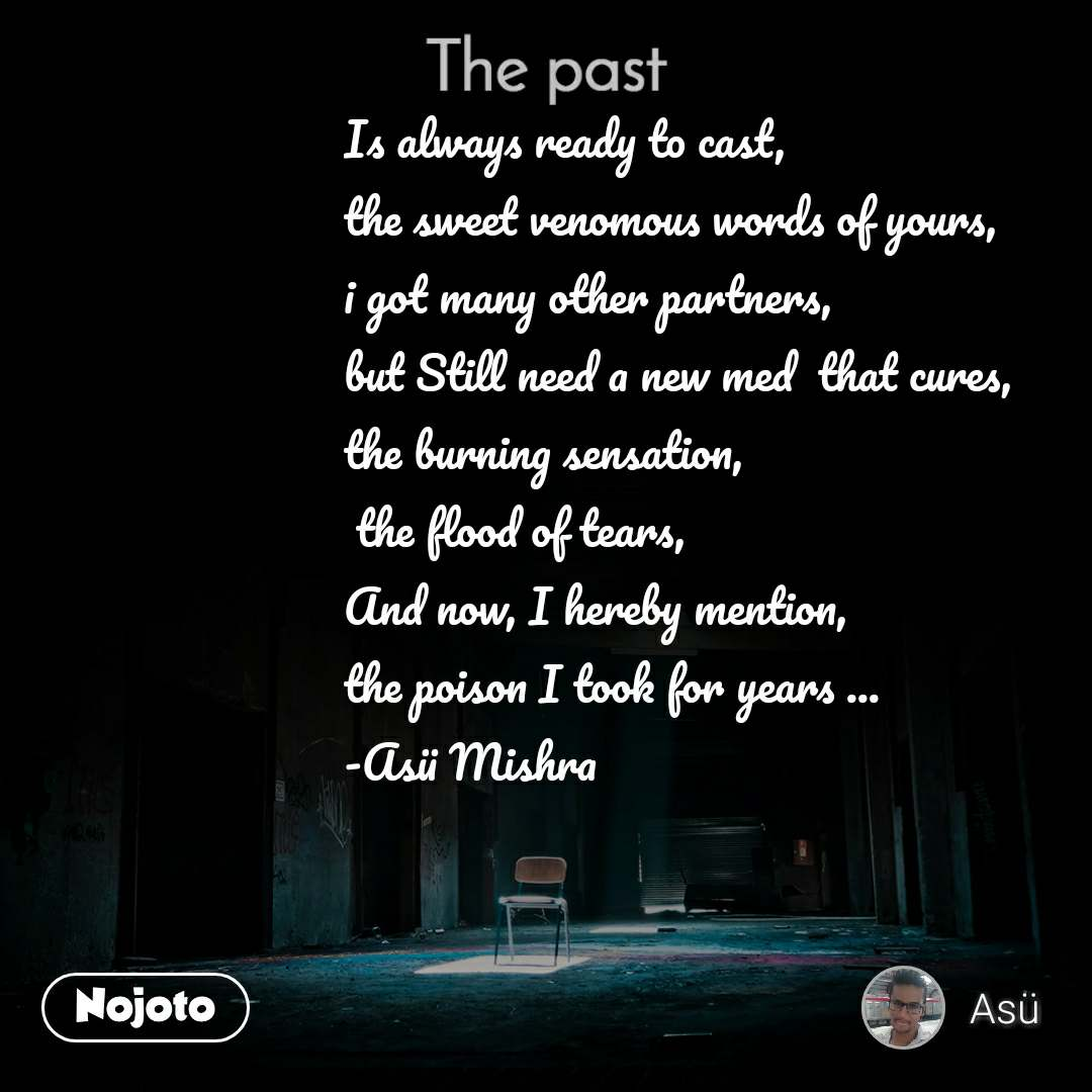 The past Is always ready to cast, the sweet venomous words of yours, i got many other partners, but Still need a new med  that cures, the burning sensation,  the flood of tears, And now, I hereby mention, the poison I took for years ... -Asü Mishra
