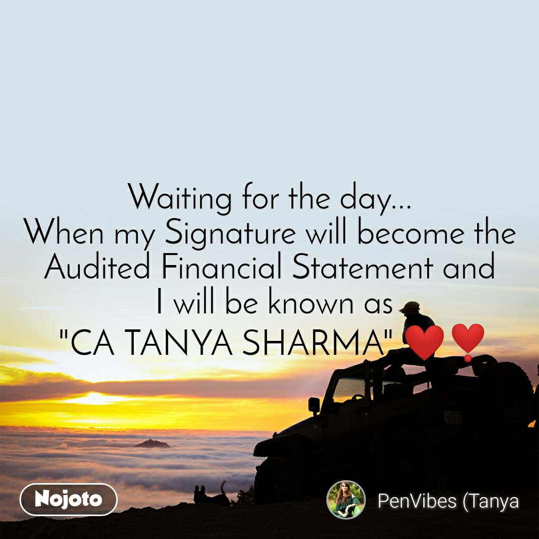 "Waiting for the day... When my Signature will become the Audited Financial Statement and  I will be known as  ""CA TANYA SHARMA"" ❤️❣️"