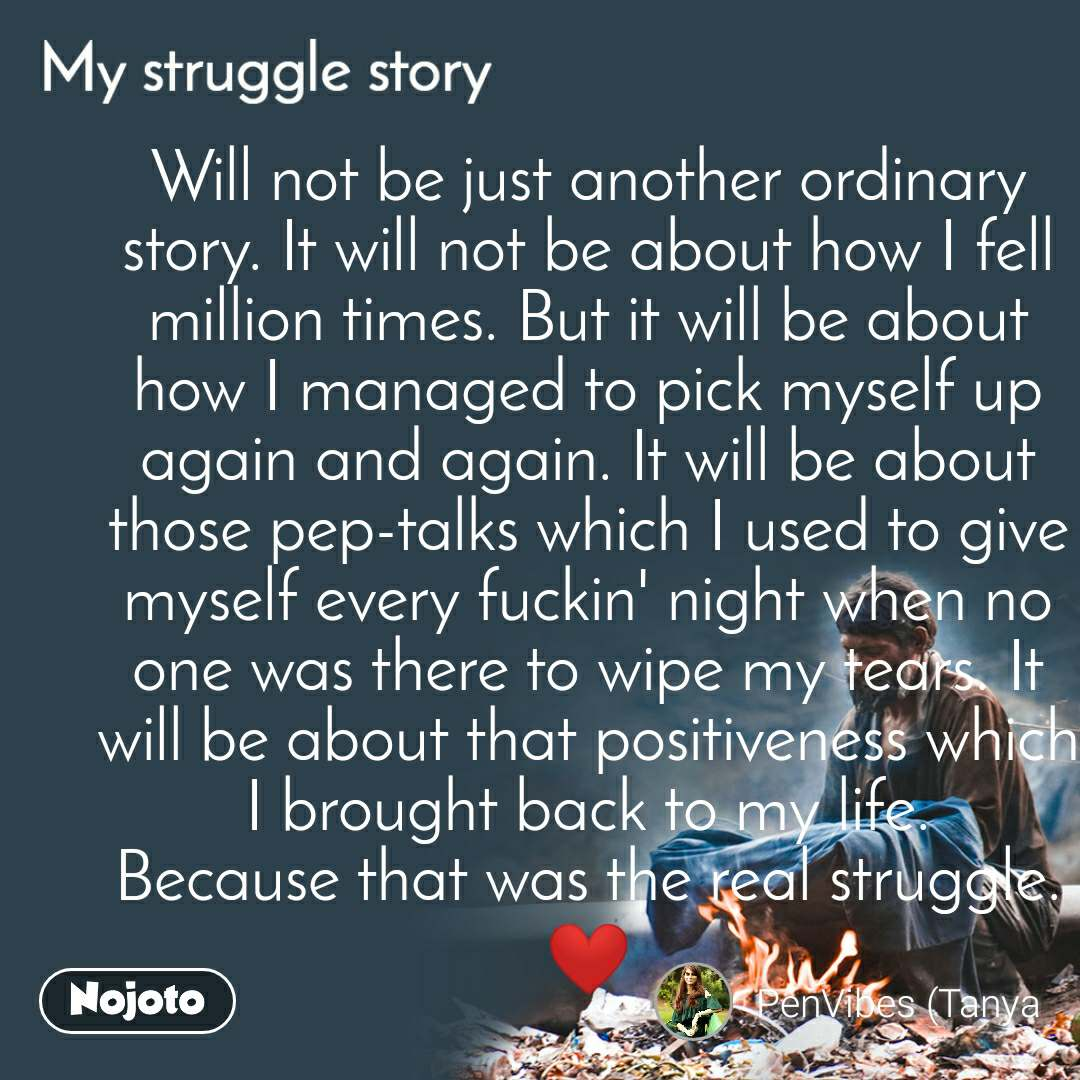 My Struggle story Will not be just another ordinary story. It will not be about how I fell million times. But it will be about how I managed to pick myself up again and again. It will be about those pep-talks which I used to give myself every fuckin' night when no one was there to wipe my tears. It will be about that positiveness which I brought back to my life. Because that was the real struggle. ❤️