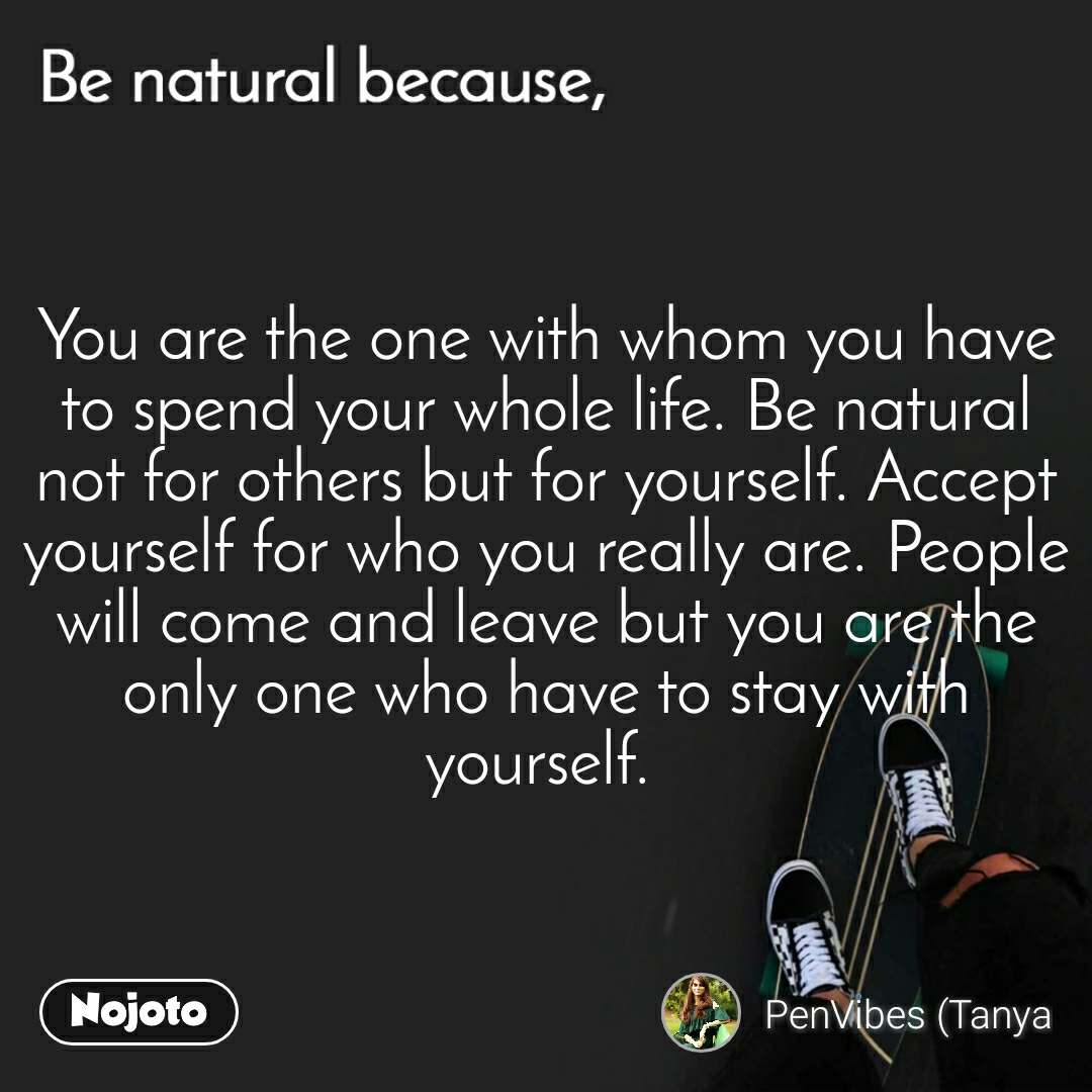 Be natural because You are the one with whom you have to spend your whole life. Be natural not for others but for yourself. Accept yourself for who you really are. People will come and leave but you are the only one who have to stay with yourself.