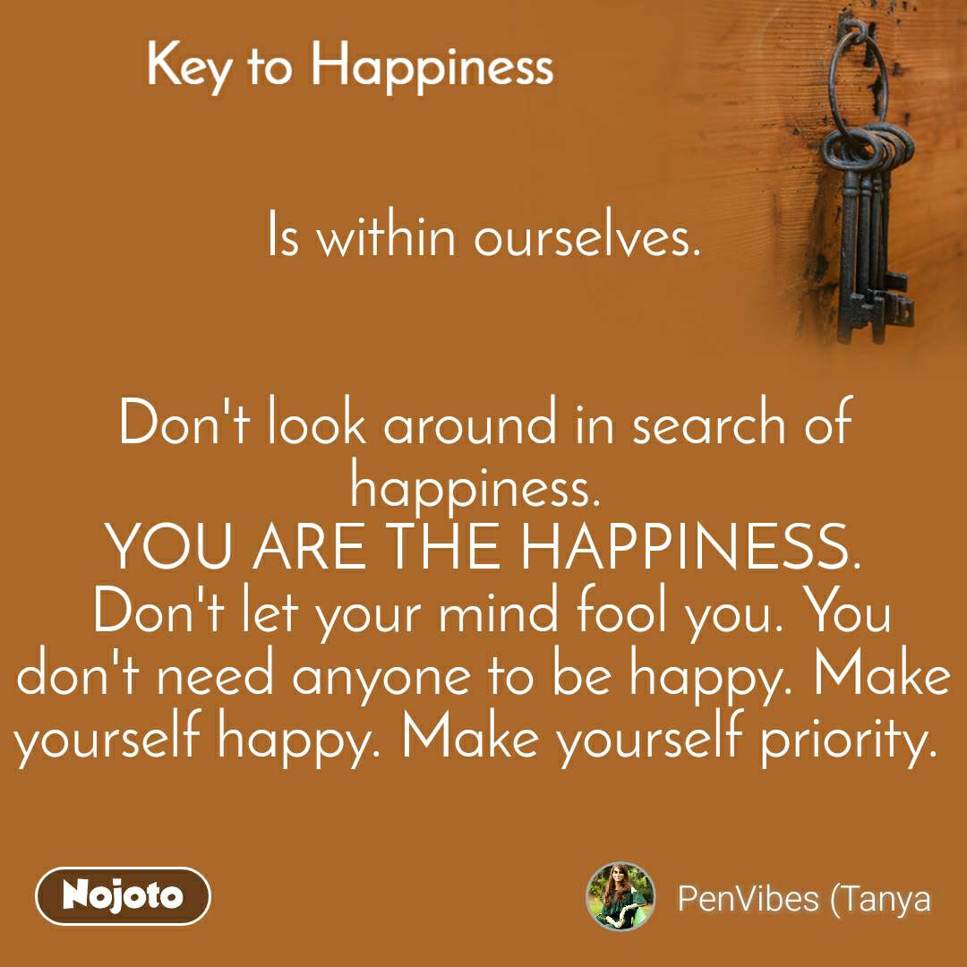 Key to Happiness Is within ourselves.   Don't look around in search of happiness.  YOU ARE THE HAPPINESS.  Don't let your mind fool you. You don't need anyone to be happy. Make yourself happy. Make yourself priority.