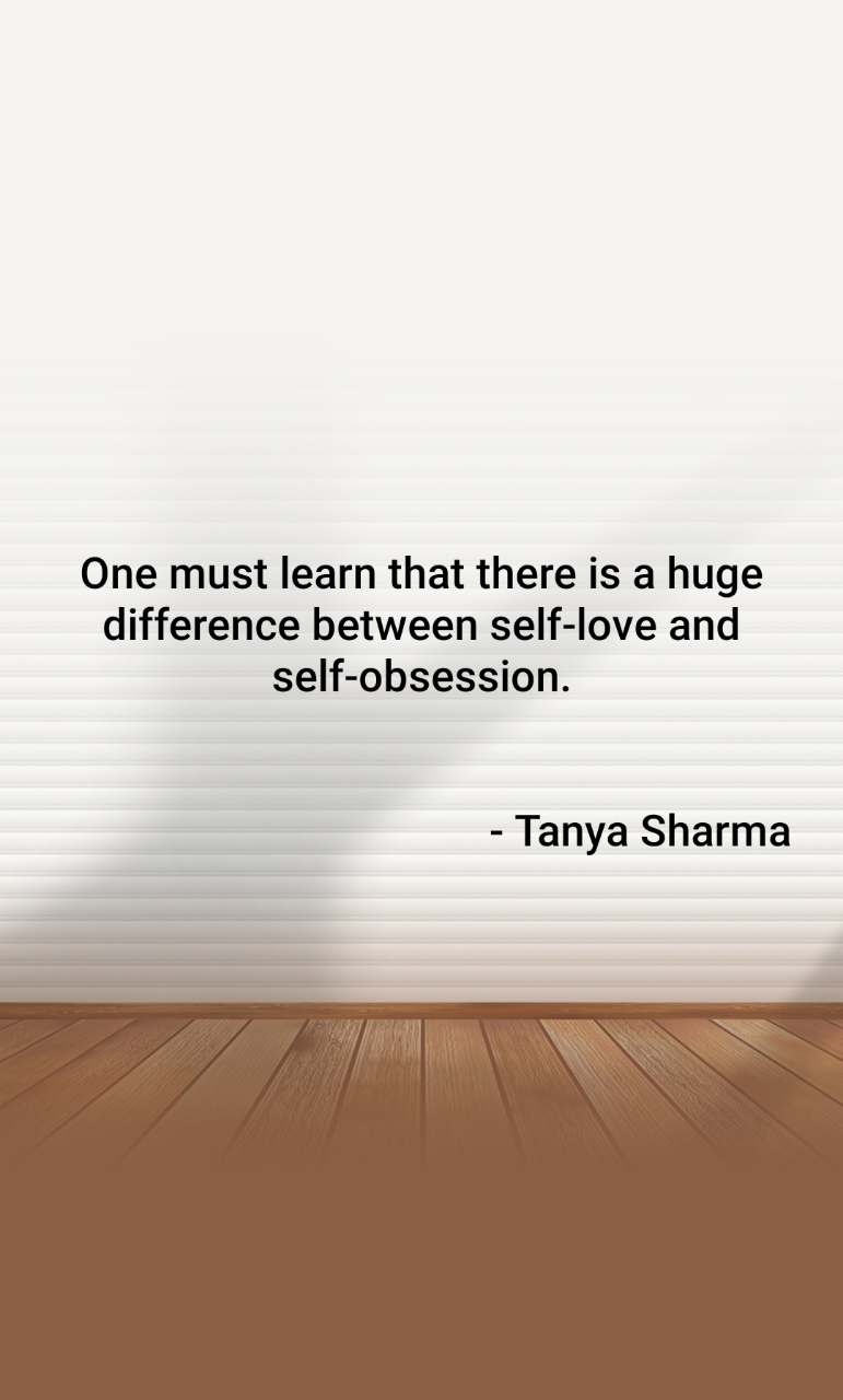 One must learn that there is a huge difference between self-love and self-obsession.                                                                     - Tanya Sharma