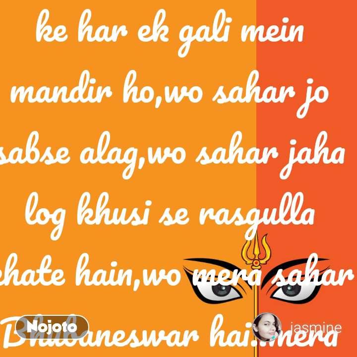 wo sahar jis  ke har ek gali mein mandir ho,wo sahar jo sabse alag,wo sahar jaha log khusi se rasgulla khate hain,wo mera sahar Bhubaneswar hai..mera sahar log ldkiyan khus hai,bache school jate hain,aur dahi vade se chehre pe muskaan ate hain,wo mera sahar Bhubaneswar hai...i love my city my smart city Bhubaneswar