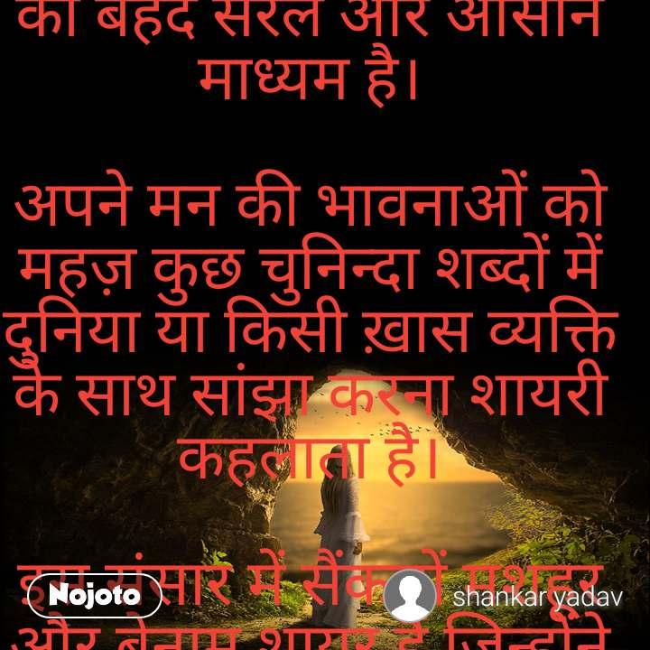 """हिंदी शायरी अपनी भावनाओं एवं अनुभूतियों को व्यक्त करने का बेहद सरल और आसान माध्यम है।  अपने मन की भावनाओं को महज़ कुछ चुनिन्दा शब्दों में दुनिया या किसी ख़ास व्यक्ति के साथ सांझा करना शायरी कहलाता है।  इस संसार में सैंकड़ों मशहूर और बेनाम शायर हैं जिन्होंने अपनी-अपनी भाषाओँ में ऐसी ऐसी शायरियाँ लिखी हैं जिन्हे आज भी कोई नजरअंदाज नहीं कर सकता, चाहे वो हिंदी शायरी हो, या उर्दू के मीठे अल्फ़ाज़, आज भी इन शायरियों का कोई मुकाबला नहीं है।  वफ़ा के रंगों में रंगी है हर शाम आपके लिए, हैं ये नज़र और हर सांस आपके लिए, महकते रहो आप सदा फूलों की तरह, है इस ज़िन्दगी की हर सुबह और हर शाम आपके लिए।  Wafaa ke rango mein rangi hai har shaam aapke liye, Hain ye nazar aur har saans aapke liye, Mehkate raho aap sada phoolon ki tarah, Hai is zindagi ki har subah aur har shaam aapke liye.    हमें तुमसे मोहब्बत है यह हम इकरार करते हैं, जिसे हम पहले बयां ना कर सके आज वो इज़हार करते हैं  Humein tumse mohabbat hai, yeh hum ikraat karte hain, Jise hum pehle byaan naa kar sake aaj wo izhaar karte hain…    हर सुबह याद आते हो हर शाम याद आते हो, जहाँ भी हम देखते हैं बस तुम ही नज़र आते हो।  Har subah yaad aate ho, har shaam yaad aate ho, Jahan bhi hum dekhte hain bus tum hi nazar aate ho…    तुम मुस्कुरा दो तो दिन निकल जाए, ख़ामोश रहो तो रात होती है, कौन सा ग़म कैसा ग़म, ये सब बेकार की बातें होती हैं।  Tum muskura do to din nikal jaaye, Khaamosh raho to raat hoti hai, Kaun sa gum kaisa gum, Ye sab bekaar ki baate hoti hain  बड़ा उदास है ये दिल तुम्हारे बिना, कुछ नहीं है मेरे पास तुम्हारे बिना, चाहे दिन हो या हो रात, सुकून नहीं आता इस दिल को मेरे तुम्हारे बिना  Bada udaas hai ye dil tumhaare bin, Kuchh nahi hai mere paas tumhaare bin, Chaahe din ho yaa ho raat, Sukoon nahi aata dil ko mere tumhaare bin…  """"इश्क़ का बादल हो जाता तो अच्छा होता, तुम्हारी आँखों का काजल हो जाता तो अच्छा होता, तुझसे दूर रहने की अब मेरी हिम्मत नहीं होती, इसके बदले मैं पागल हो जाता तो अच्छा होता।""""  Ishq ka baadal ho jaata to achchha hota, Tumhaari aankhon ka kaajal ho jaata to achchha hota, Tujhse door rehne ki ab meri him"""