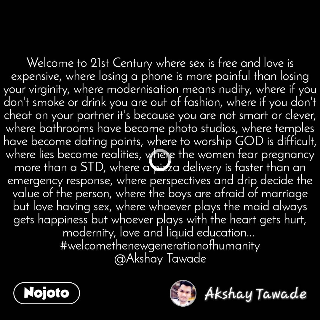 Welcome to 21st Century where sex is free and love is expensive, where losing a phone is more painful than losing your virginity, where modernisation means nudity, where if you don't smoke or drink you are out of fashion, where if you don't cheat on your partner it's because you are not smart or clever, where bathrooms have become photo studios, where temples have become dating points, where to worship GOD is difficult, where lies become realities, where the women fear pregnancy more than a STD, where a pizza delivery is faster than an emergency response, where perspectives and drip decide the value of the person, where the boys are afraid of marriage but love having sex, where whoever plays the maid always gets happiness but whoever plays with the heart gets hurt, modernity, love and liquid education...  #welcomethenewgenerationofhumanity @Akshay Tawade