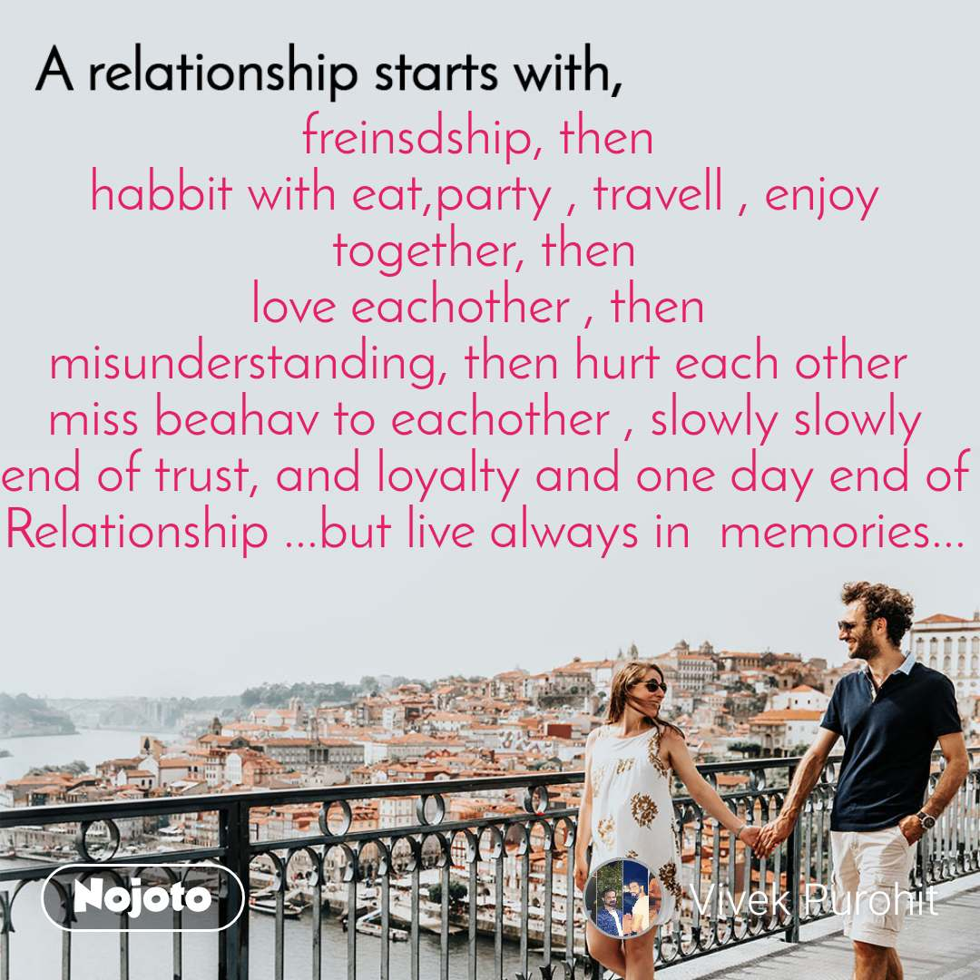 A relationship starts with freinsdship, then  habbit with eat,party , travell , enjoy together, then love eachother , then  misunderstanding, then hurt each other  miss beahav to eachother , slowly slowly end of trust, and loyalty and one day end of Relationship ...but live always in  memories...