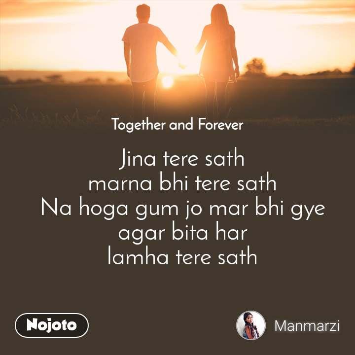 Together and Forever  Jina tere sath marna bhi tere sath Na hoga gum jo mar bhi gye agar bita har lamha tere sath