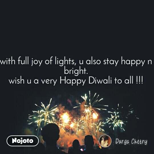 with full joy of lights, u also stay happy n bright. wish u a very Happy Diwali to all !!!