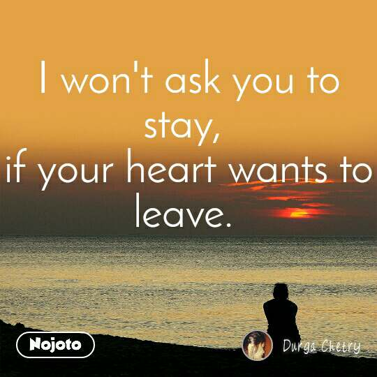 I won't ask you to stay,  if your heart wants to leave.