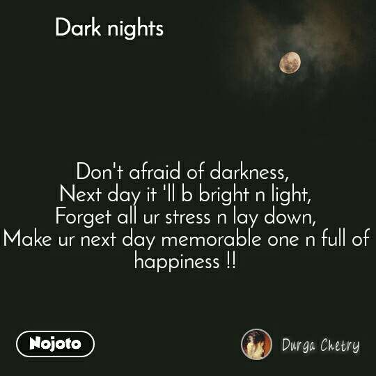 Dark nights Don't afraid of darkness,  Next day it 'll b bright n light, Forget all ur stress n lay down, Make ur next day memorable one n full of happiness !!
