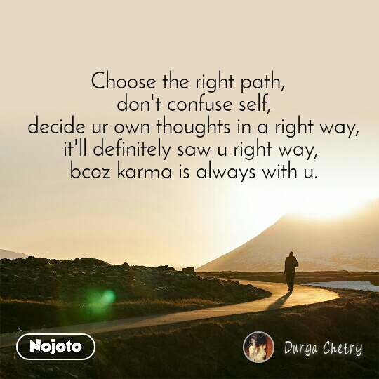 Choose the right path,   don't confuse self, decide ur own thoughts in a right way, it'll definitely saw u right way,  bcoz karma is always with u.