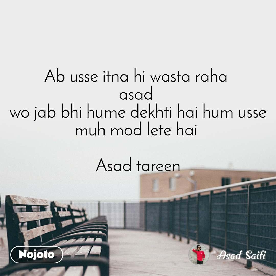 Ab usse itna hi wasta raha  asad  wo jab bhi hume dekhti hai hum usse muh mod lete hai   Asad tareen