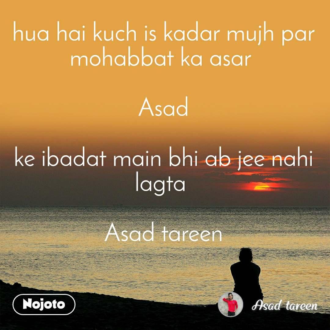 hua hai kuch is kadar mujh par mohabbat ka asar   Asad  ke ibadat main bhi ab jee nahi lagta   Asad tareen