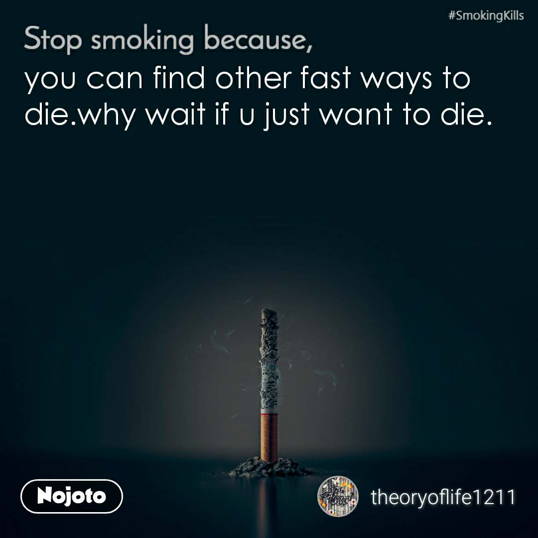 Stop smoking because, you can find other fast ways to die.why wait if u just want to die.