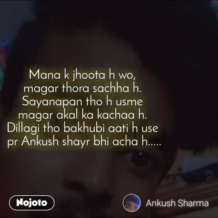 Mana k jhoota h wo, magar thora sachha h. Sayanapan tho h usme magar akal ka kachaa h. Dillagi tho bakhubi aati h use  pr Ankush shayr bhi acha h.....