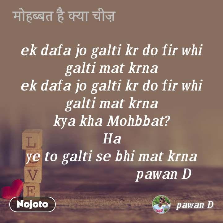 मोहब्बत है क्या चीज़ ek dafa jo galti kr do fir whi galti mat krna ek dafa jo galti kr do fir whi galti mat krna kya kha Mohbbat? Ha ye to galti se bhi mat krna                              pawan D