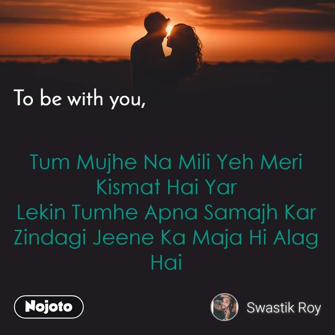 To be with you Tum Mujhe Na Mili Yeh Meri Kismat Hai Yar Lekin Tumhe Apna Samajh Kar Zindagi Jeene Ka Maja Hi Alag Hai