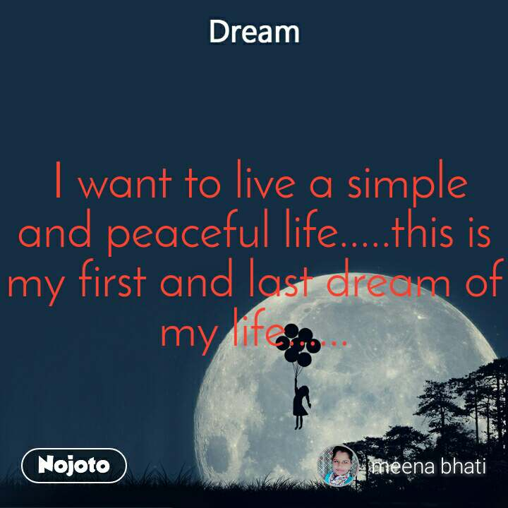 Dream  I want to live a simple and peaceful life.....this is my first and last dream of my life......