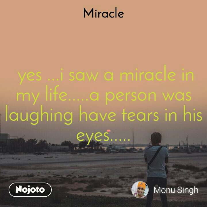 Miracle   yes ...i saw a miracle in my life.....a person was laughing have tears in his eyes.....