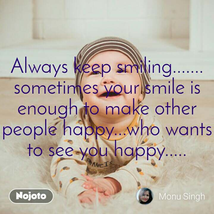 Always keep smiling....... sometimes your smile is enough to make other people happy...who wants to see you happy.....