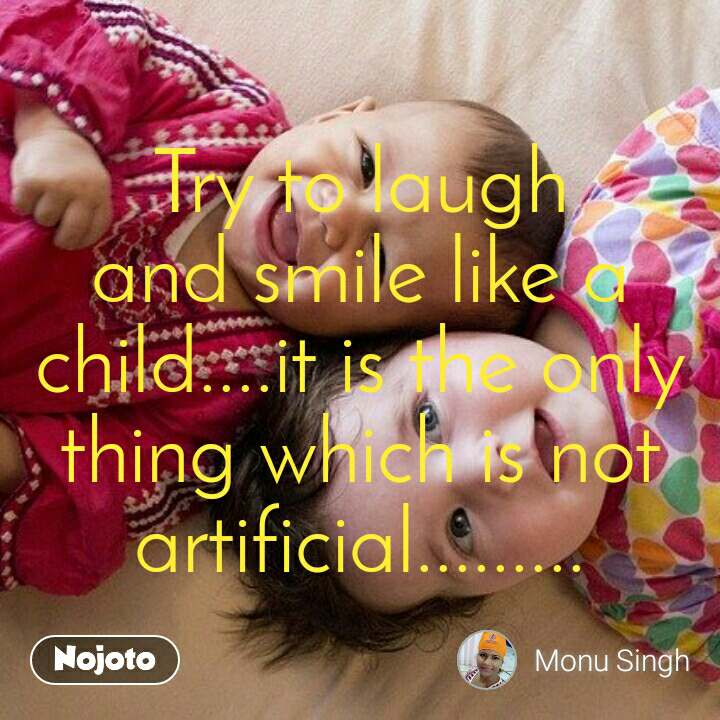 Try to laugh and smile like a child....it is the only thing which is not artificial.........