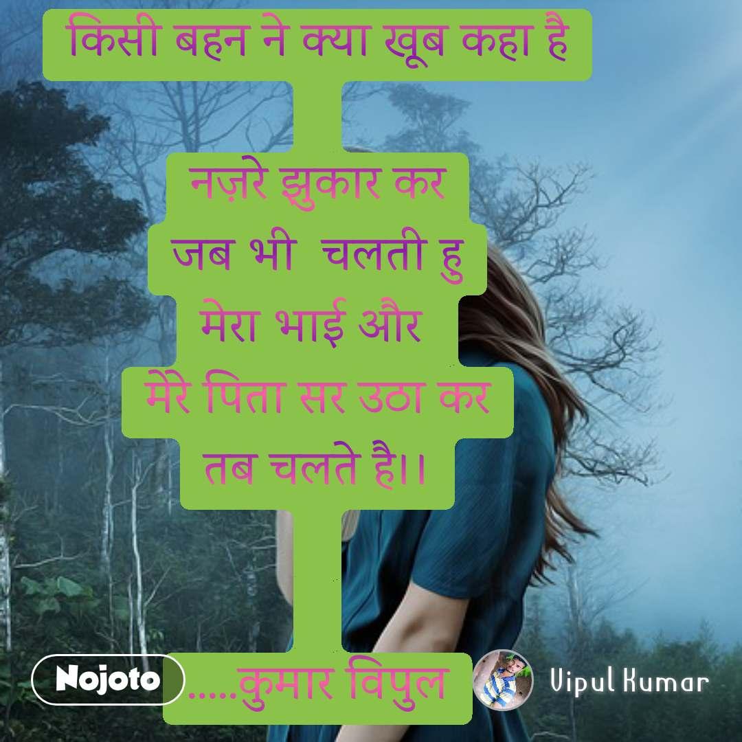 किसी बहन ने क्या खूब कहा है  नज़रे झुकार कर जब भी  चलती हु मेरा भाई और  मेरे पिता सर उठा कर तब चलते है।।   .....कुमार विपुल