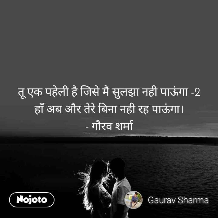 तू एक पहेली है जिसे मै सुलझा नही पाऊंगा -2 हाँ अब और तेरे बिना नही रह पाऊंगा। - गौरव शर्मा