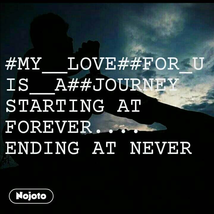 #MY__LOVE##FOR_U IS__A##JOURNEY  STARTING AT FOREVER.... ENDING AT NEVER