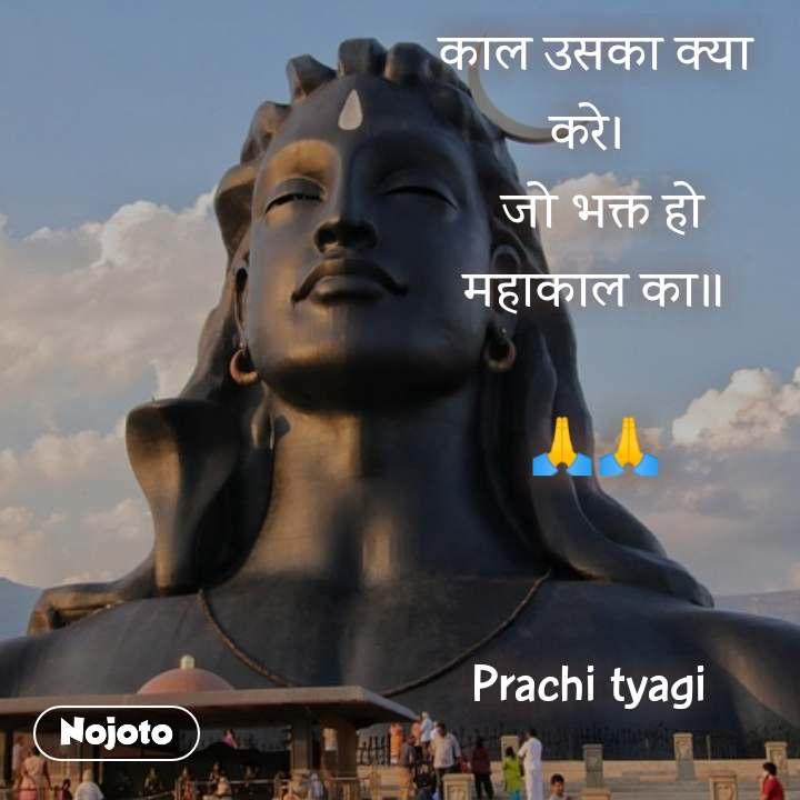 काल उसका क्या करे।   जो भक्त हो महाकाल का॥  🙏🙏   Prachi tyagi