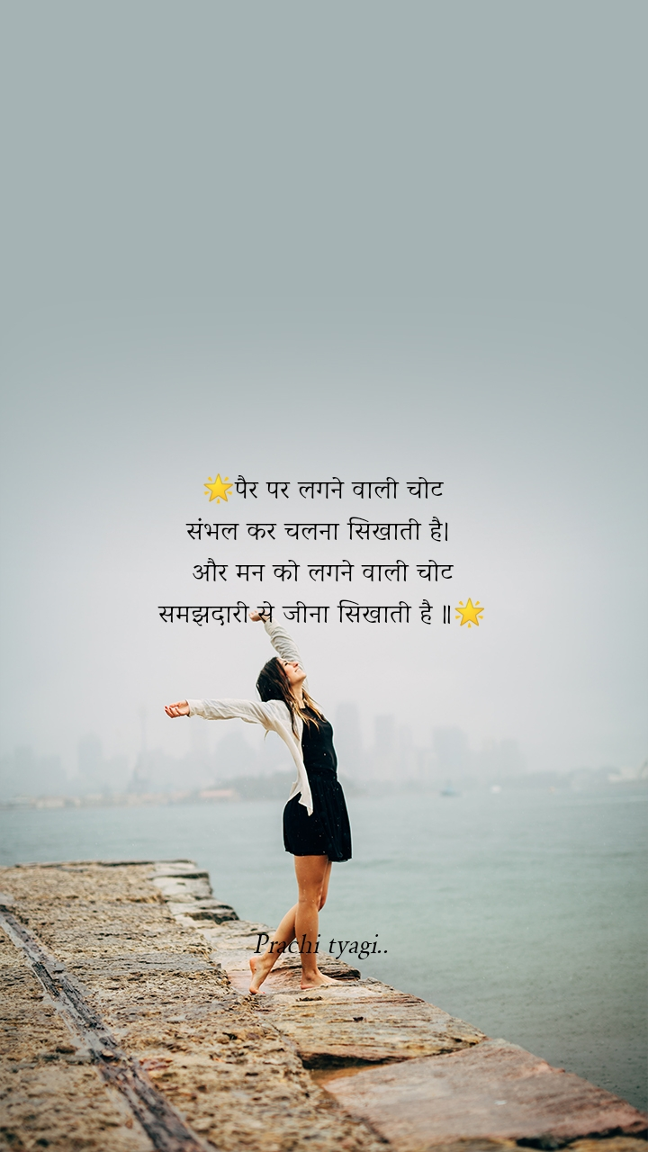 🌟पैर पर लगने वाली चोट संभल कर चलना सिखाती है।  और मन को लगने वाली चोट समझदारी से जीना सिखाती है ॥🌟        Prachi tyagi..