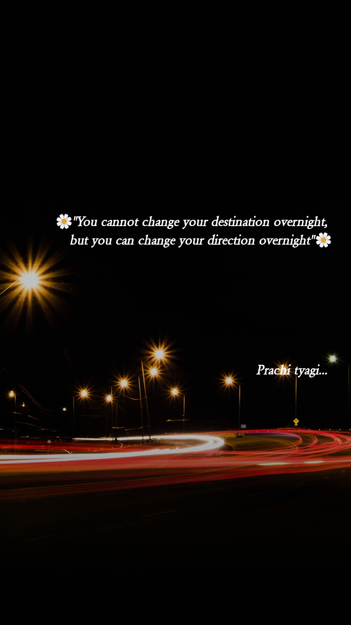 """🌼""""You cannot change your destination overnight,  but you can change your direction overnight""""🌼       Prachi tyagi..."""