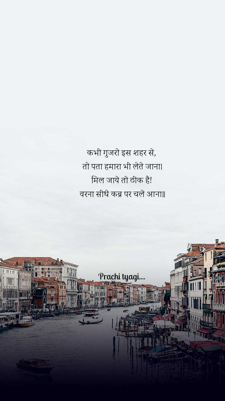 कभी गुजरो इस शहर से,  तो पता हमारा भी लेते जाना। मिल जाये तो ठीक है!  वरना सीधे कब्र पर चले आना॥      Prachi tyagi....
