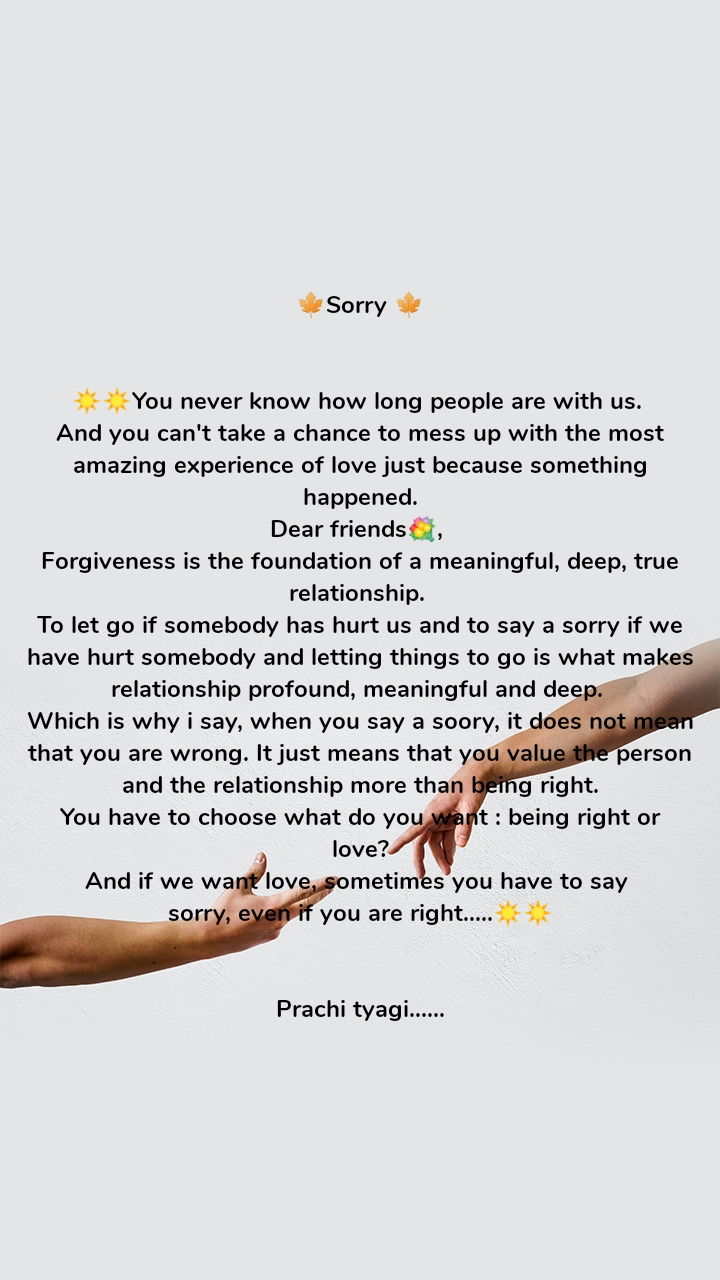 🍁Sorry 🍁   ☀️☀️You never know how long people are with us.  And you can't take a chance to mess up with the most amazing experience of love just because something happened. Dear friends💐,  Forgiveness is the foundation of a meaningful, deep, true relationship.  To let go if somebody has hurt us and to say a sorry if we have hurt somebody and letting things to go is what makes relationship profound, meaningful and deep.  Which is why i say, when you say a soory, it does not mean that you are wrong. It just means that you value the person and the relationship more than being right. You have to choose what do you want : being right or  love?  And if we want love, sometimes you have to say  sorry, even if you are right.....☀️☀️   Prachi tyagi......