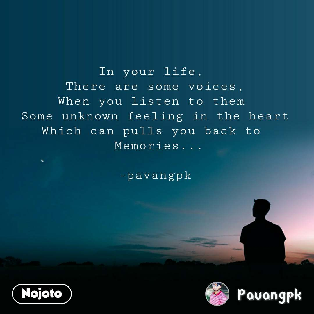 In your life,  There are some voices, When you listen to them  Some unknown feeling in the heart Which can pulls you back to   Memories...  -pavangpk