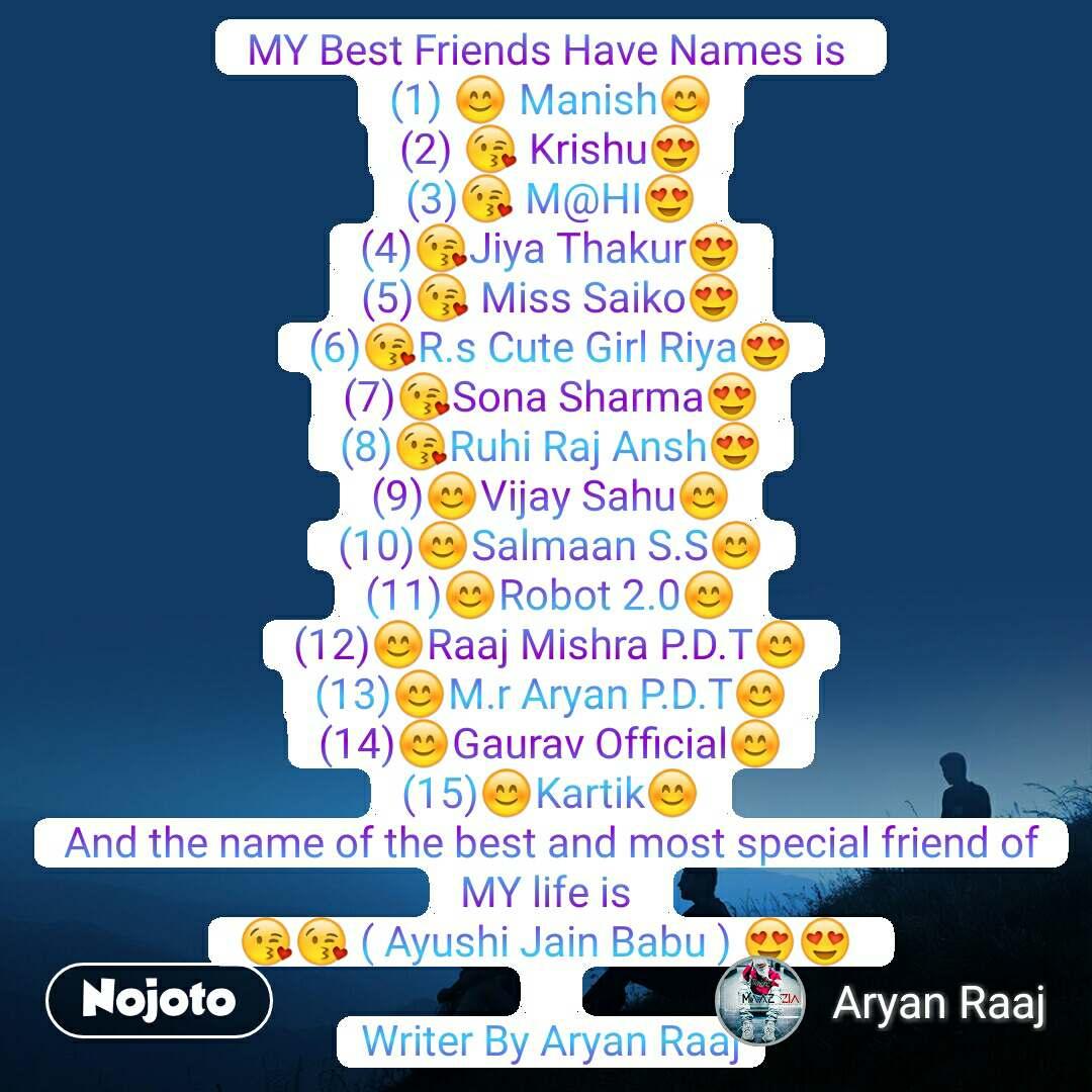 MY Best Friends Have Names is  (1) ?M😊 Manish😊 (2) 😘 Krishu😍 (3)😘 M@HI😍 (4)😘Jiya Thakur😍 (5)😘 Miss Saiko😍 (6)😘R.s Cute Girl Riya😍 (7)😘Sona Sharma😍 (8)😘Ruhi Raj Ansh😍 (9)😊Vijay Sahu😊 (10)😊Salmaan S.S😊 (11)😊Robot 2.0😊 (12)😊Raaj Mishra P.D.T😊 (13)😊M.r Aryan P.D.T😊 (14)😊Gaurav Official😊 (15)😊Kartik😊 And the name of the best and most special friend of MY life is  😘😘 ( Ayushi Jain Babu ) 😍😍   Writer By Aryan Raaj