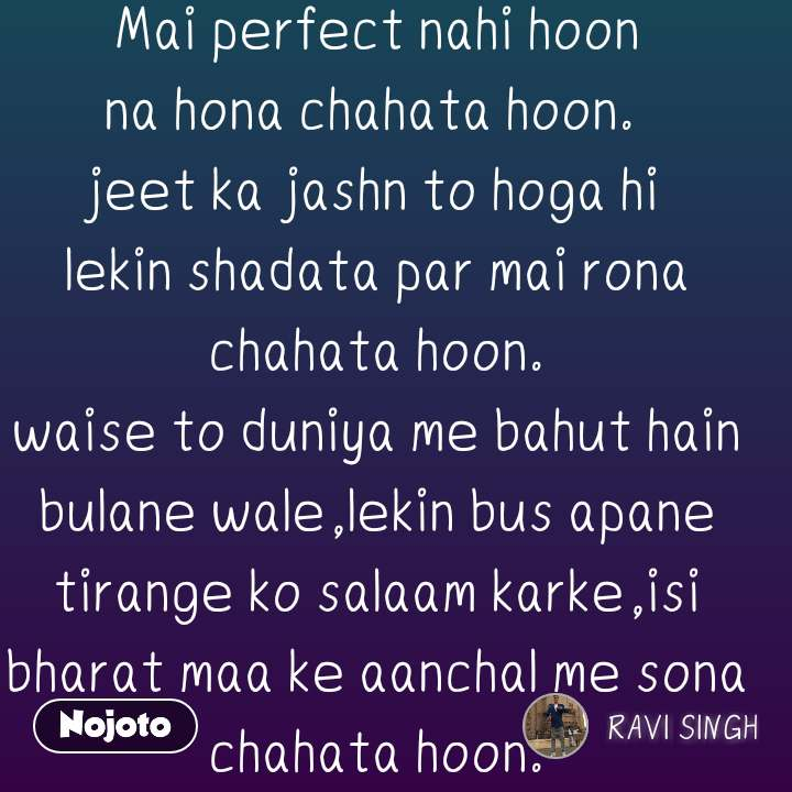 #Pehlealfaaz Mai perfect nahi hoon na hona chahata hoon.  jeet ka jashn to hoga hi  lekin shadata par mai rona chahata hoon. waise to duniya me bahut hain bulane wale,lekin bus apane tirange ko salaam karke,isi bharat maa ke aanchal me sona chahata hoon.