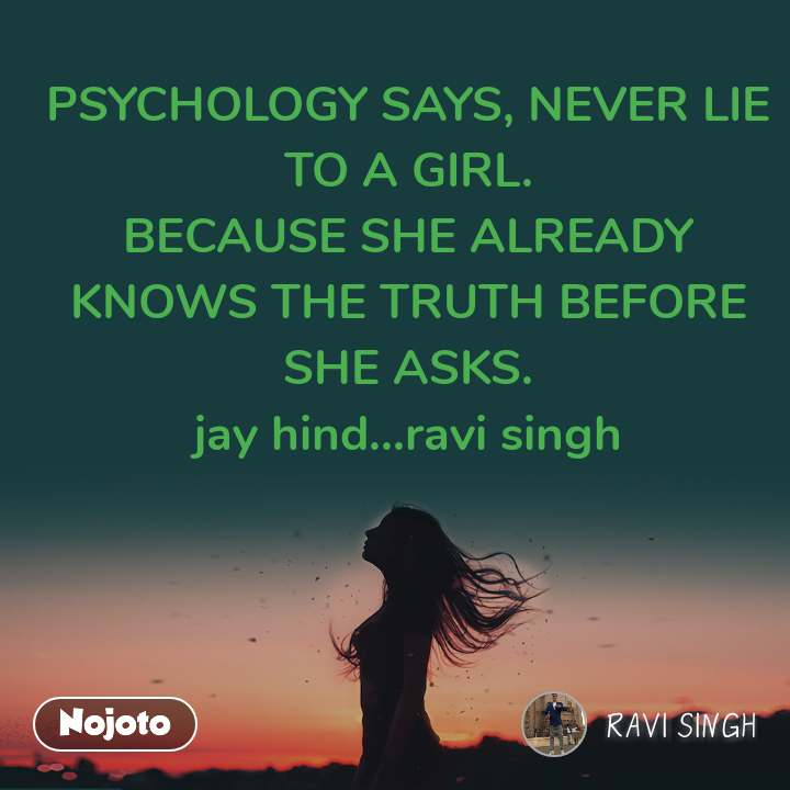 PSYCHOLOGY SAYS, NEVER LIE TO A GIRL. BECAUSE SHE ALREADY KNOWS THE TRUTH BEFORE SHE ASKS. jay hind...ravi singh