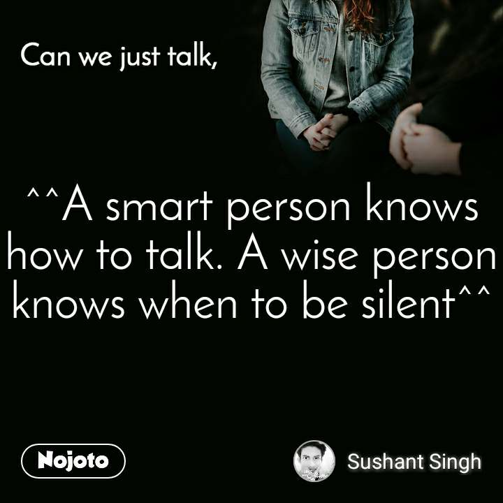 Can you just talk , ^^A smart person knows how to talk. A wise person knows whento be silent^^
