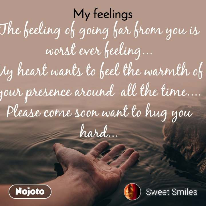 My feelings The feeling of going far from you is worst ever feeling... My heart wants to feel the warmth of your presence around  all the time.... Please come soon want to hug you hard...