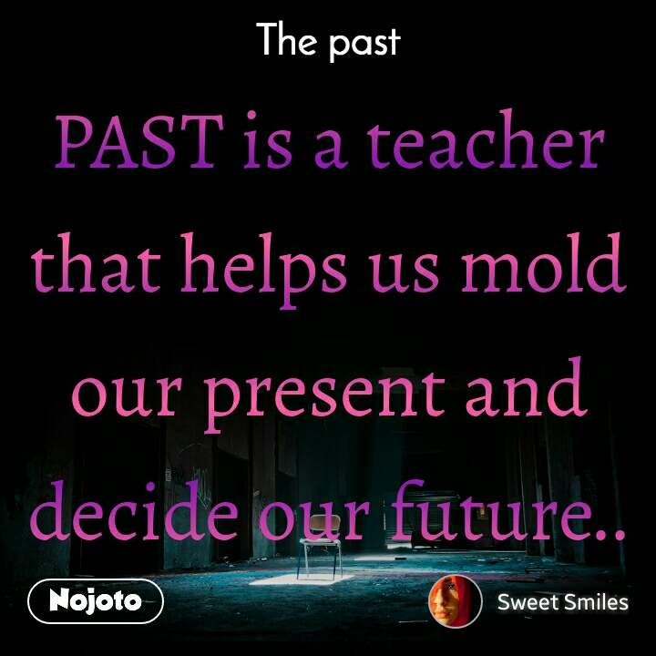 The past PAST is a teacher that helps us mold our present and decide our future..