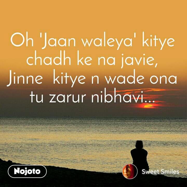 Oh 'Jaan waleya' kitye chadh ke na javie, Jinne  kitye n wade ona tu zarur nibhavi...