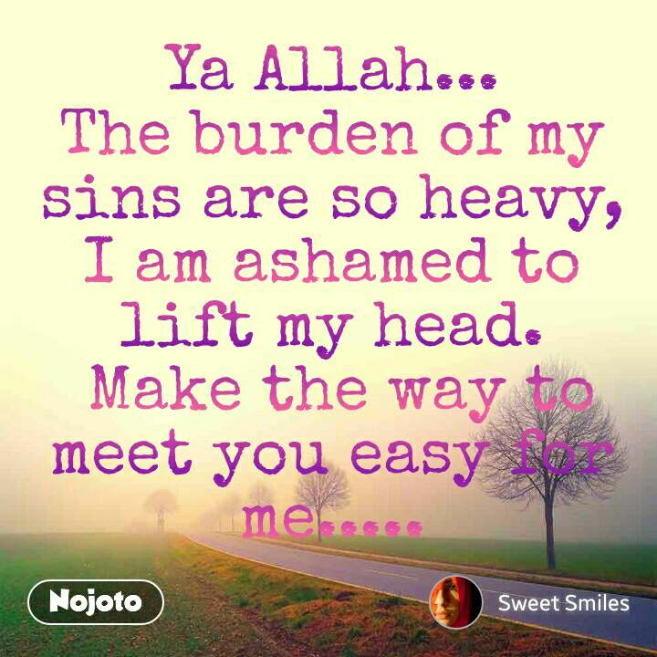 Ya Allah... The burden of my sins are so heavy, I am ashamed to lift my head.  Make the way to meet you easy for me.....