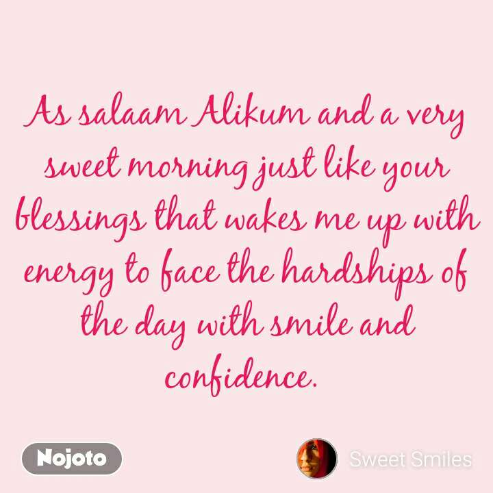 As salaam Alikum and a very sweet morning just like your blessings that wakes me up with energy to face the hardships of the day with smile and confidence.