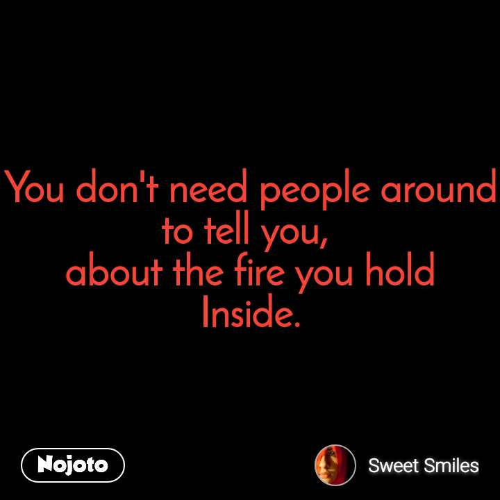 You don't need people around to tell you,  about the fire you hold Inside.