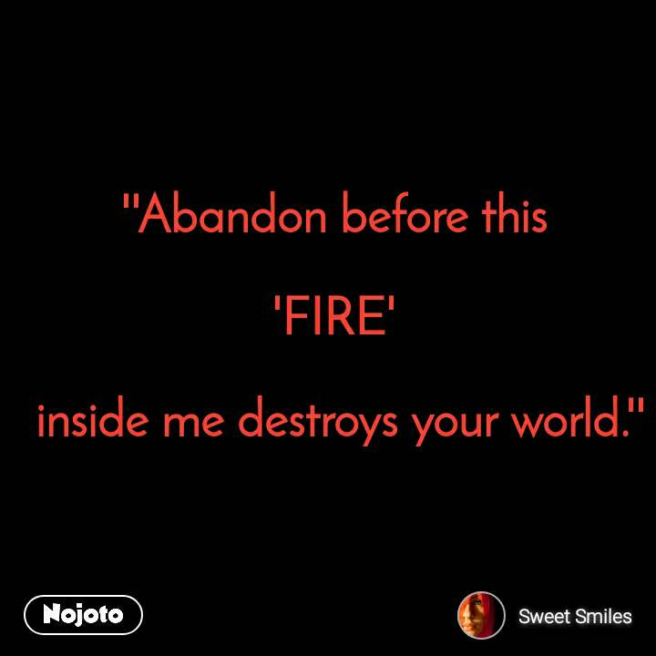 ''Abandon before this   'FIRE'    inside me destroys your world.''