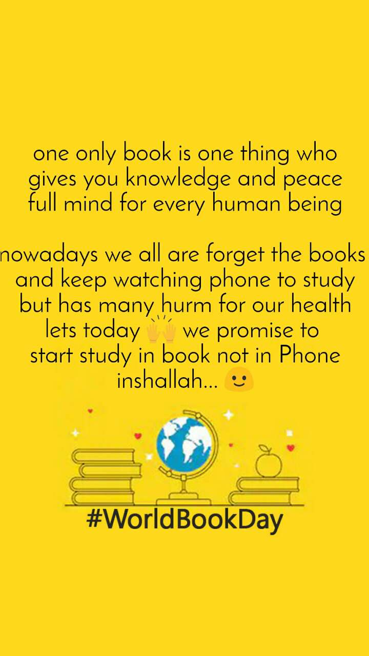 World Book Day one only book is one thing who gives you knowledge and peace full mind for every human being  nowadays we all are forget the books  and keep watching phone to study but has many hurm for our health lets today 🙌 we promise to  start study in book not in Phone inshallah... 🙂