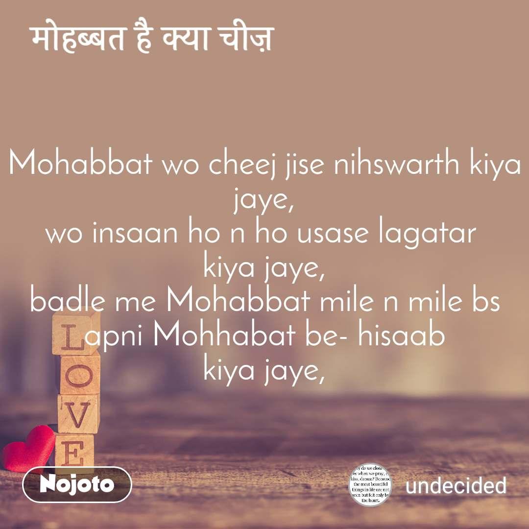 मोहब्बत है क्या चीज़ Mohabbat wo cheej jise nihswarth kiya jaye, wo insaan ho n ho usase lagatar  kiya jaye, badle me Mohabbat mile n mile bs apni Mohhabat be- hisaab kiya jaye,