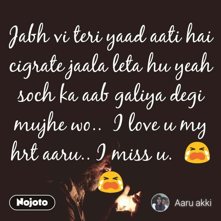 Jabh vi teri yaad aati hai cigrate jaala leta hu yeah soch ka aab galiya degi mujhe wo..  I love u my hrt aaru.. I miss u.  😭😭