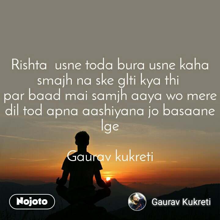Rishta  usne toda bura usne kaha smajh na ske glti kya thi  par baad mai samjh aaya wo mere dil tod apna aashiyana jo basaane lge  Gaurav kukreti